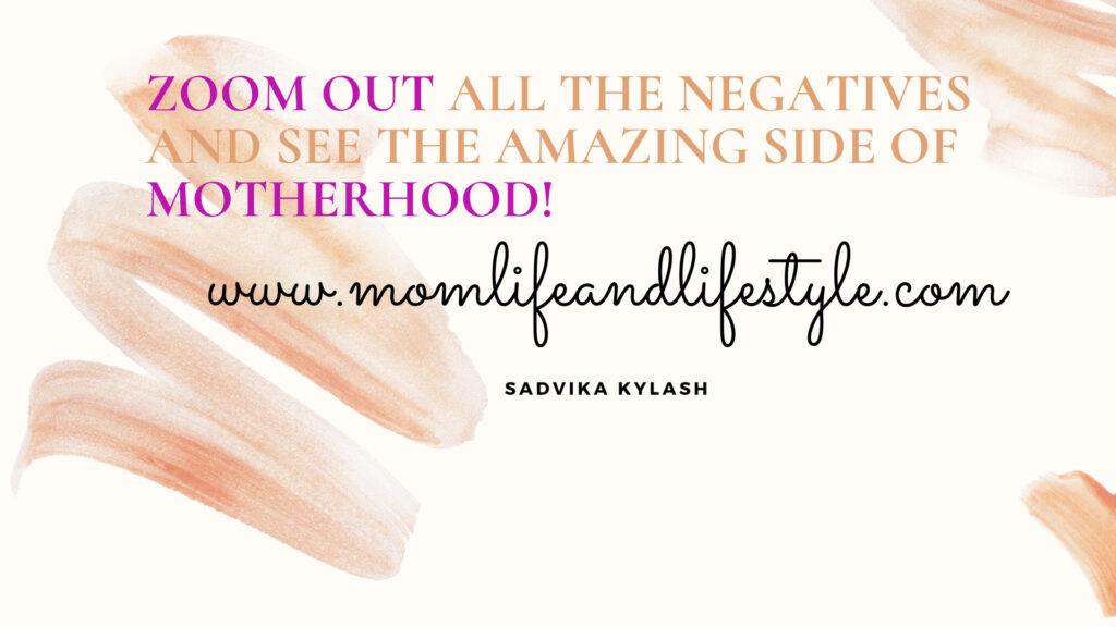 Zoom Out all the Negatives and see the amazing side of Motherhood!